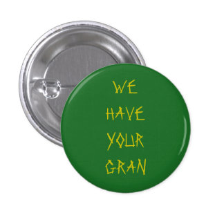 WE HAVE YOUR GRAN 1 INCH ROUND BUTTON