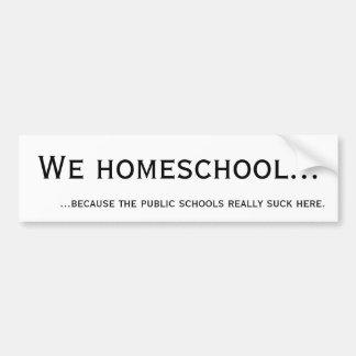 We Homeschool... because the public schools suck. Bumper Sticker