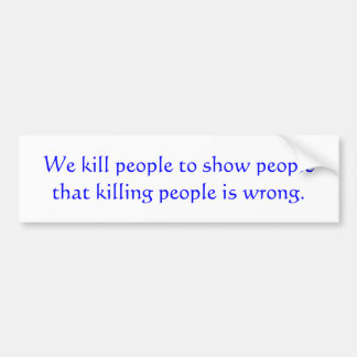 We kill people to show people that killing peop... bumper sticker