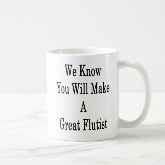 We Know You Will Make A Great Flutist Coffee Mug