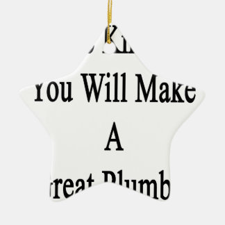 We Know You Will Make A Great Plumber Ceramic Star Ornament