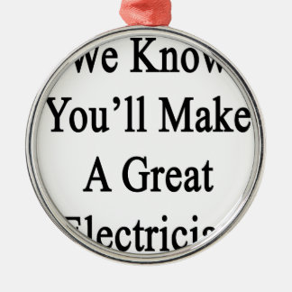 We Know You'll Make A Great Electrician Silver-Colored Round Ornament