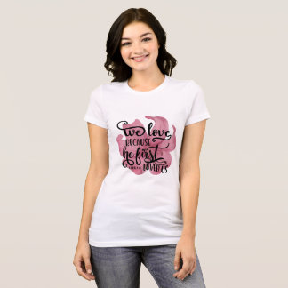 We Love Because He First Loved Us. 1JOHN4:19 T-Shirt