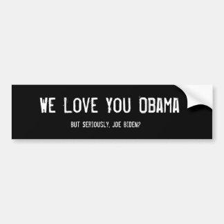 We Love You Obama, But Seriously, Joe Biden? Bumper Sticker