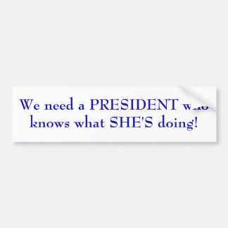 We need a PRESIDENT who knows what SHE'S doing! Bumper Sticker