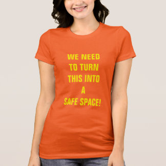 """WE NEED TO TURN THIS INTO A SAFE SPACE!"" T-Shirt"