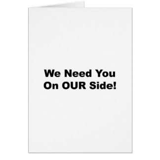 We Need You on OUR Side! Card