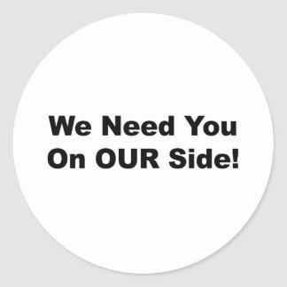 We Need You on OUR Side! Classic Round Sticker