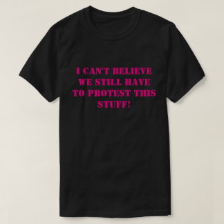 We still have to protest this stuff T-Shirt