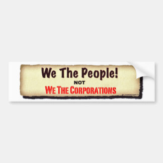 We The People...Not We The Corporations. Bumper Sticker