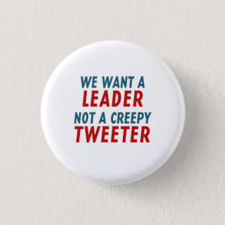 WE WANT A LEADER, NOT A CREEPY TWEETER 1 INCH ROUND BUTTON