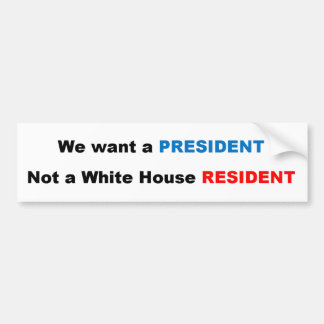 We Want A President Not A White House Resident - D Bumper Sticker