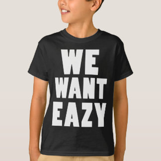 We Want Eazy -Eazy-ECPT.com T-Shirt