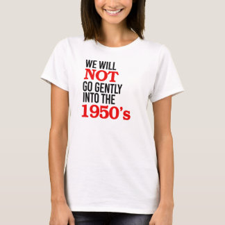 We will not go gently into the 1950's - T-Shirt