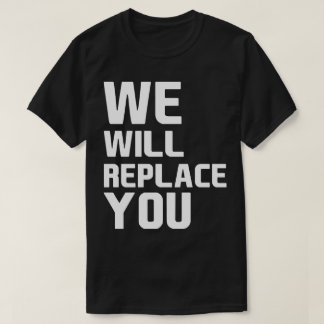 We Will Replace You Anti Trump T-Shirt