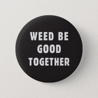 Weed be good together 2 inch round button