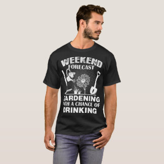 Weekend Forecast Gardening With Chance Of Drinking T-Shirt