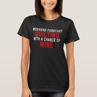 WEEKEND FORECAST QUILTING WITH A CHANCE OF WINE.pn T-Shirt
