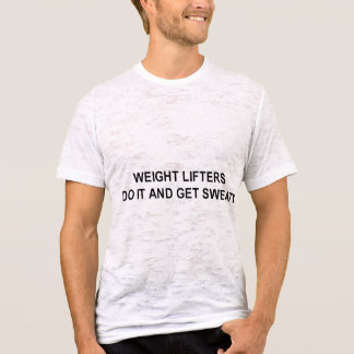 weight lifters do it and get sweaty t-shirt