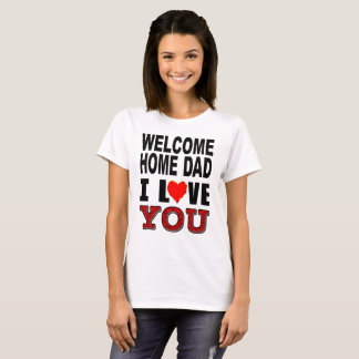 Welcome Home Dad I Love You T-Shirt