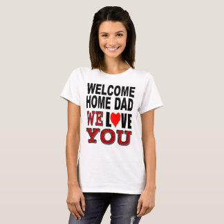 Welcome Home Dad We Love You T-Shirt