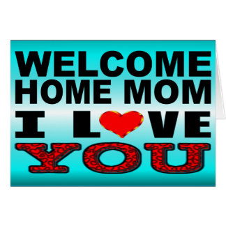 Welcome Home Mom I Love You Card