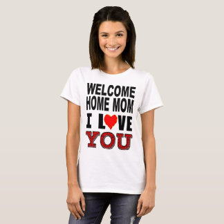Welcome Home Mom I Love You T-Shirt