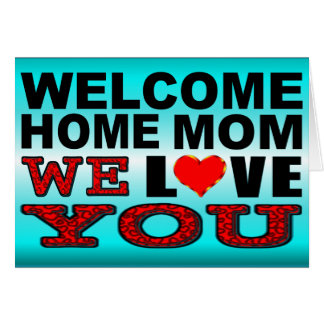 Welcome Home Mom We Love You Card