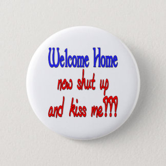 Welcome Home Now Shut Up And Kiss Me 2 Inch Round Button