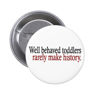 Well Behaved Toddlers Rarely Make History Button