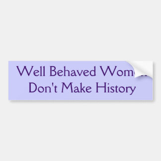 Well Behaved Women Don't Make History Bumper Sticker
