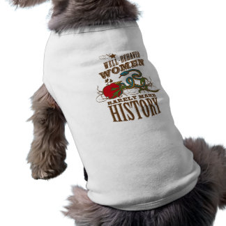 Well Behaved Women Rarely Make History Shirts Pet Tee