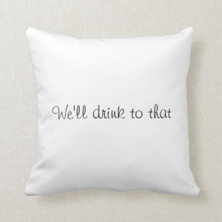We'll drink to that! throw pillow