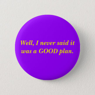 Well, I never said it was a GOOD plan. 2 Inch Round Button