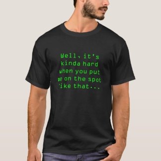 well its kinda hard when you put me on the spot l. T-Shirt