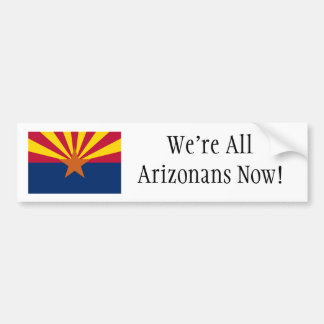 We're All Arizonans Now! Bumper Sticker