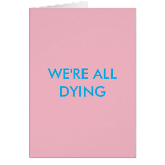 WE'RE ALL DYING BIRTHDAY CARD