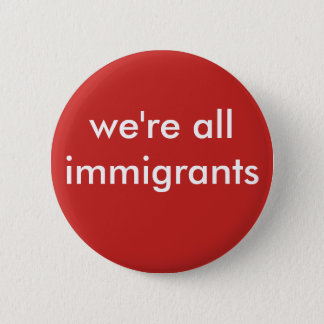 we're all immigrants 2 inch round button