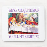 We're All Quite Mad, You'll Fit Right In Mouse Pads