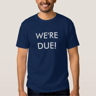 WE'RE DUE! T-SHIRTS