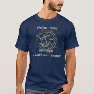 We're here because we ain't all there T-Shirt