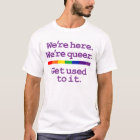 We're Here. We're Queer. T-Shirt
