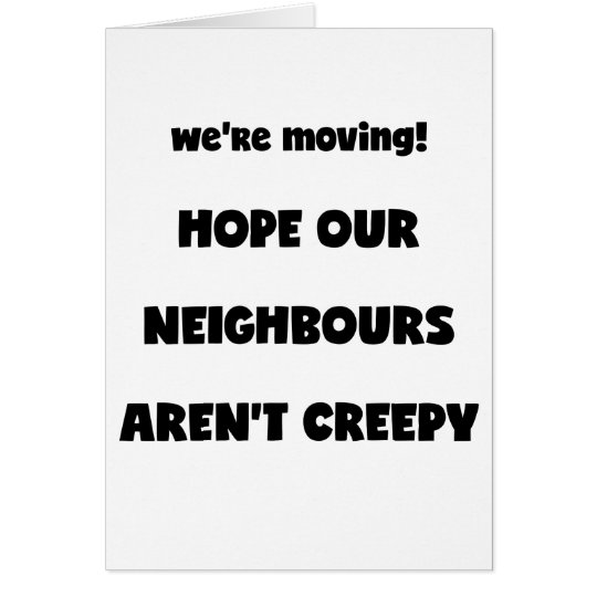 We're moving! | Creepy Neighbours  - Funny Quote Card