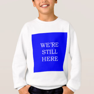 We're Still Here Sweatshirt