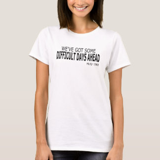 We've Got Some Difficult Days Ahead T-shirt