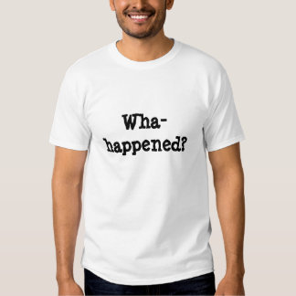 Wha-happened? Tee Shirts