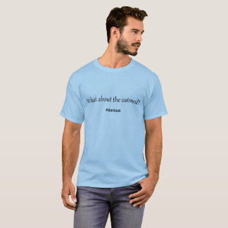 What About the Oatmeal?  #dontask  Tshirt