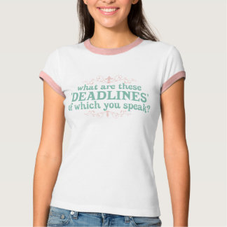 What are these 'Deadlines' of which you speak? T-Shirt