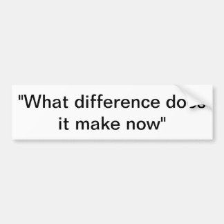 What difference does it make now? bumper sticker
