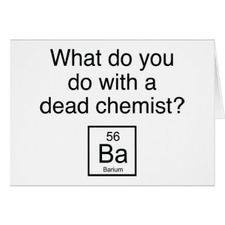 What Do You Do With A Dead Chemist? Barium Greeting Card